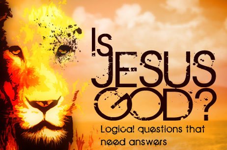 Is Jesus God? – Logical questions that need answers